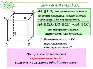 ??? Дан куб АВСDA1B1C1D1 Являются ли параллельными прямые АА1 и DD1; АА1 и СС