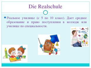 Die Realschule Реальное училище (с 5 по 10 класс). Дает среднее образование и