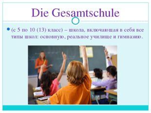 Die Gesamtschule (с 5 по 10 (13) класс) – школа, включающая в себя все типы ш