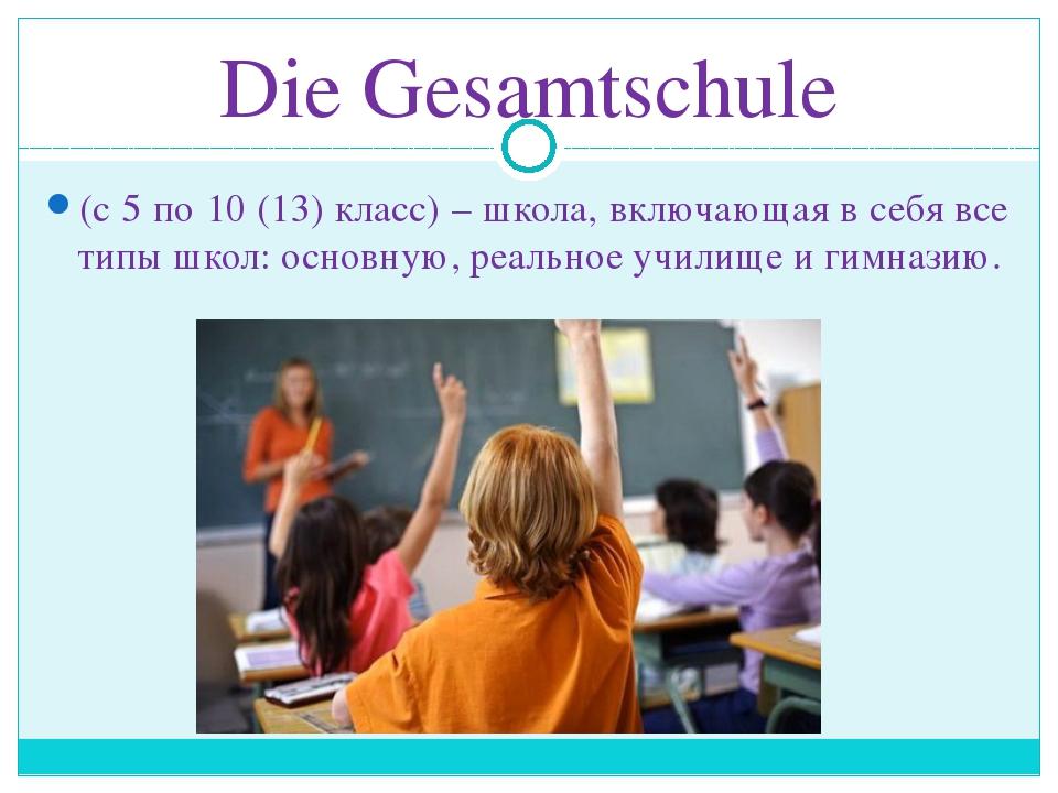 Die Gesamtschule (с 5 по 10 (13) класс) – школа, включающая в себя все типы ш...