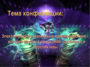 Тема конференции: Электрические и магнитные взаимодействия - история научных