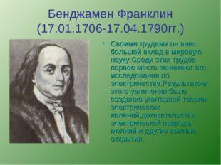 Бенджамен Франклин (17.01.1706-17.04.1790гг.) Своими трудами он внес большой