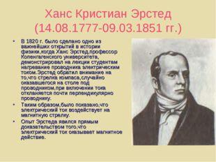 Ханс Кристиан Эрстед (14.08.1777-09.03.1851 гг.) В 1820 г. было сделано одно