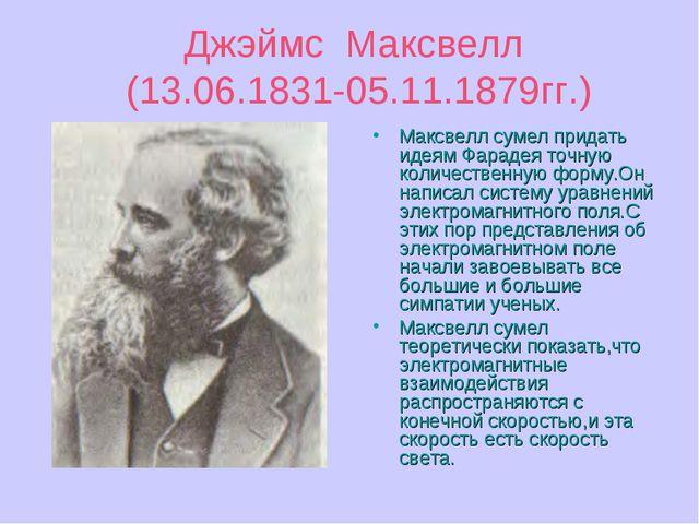 Джэймс Максвелл (13.06.1831-05.11.1879гг.) Максвелл сумел придать идеям Фарад...
