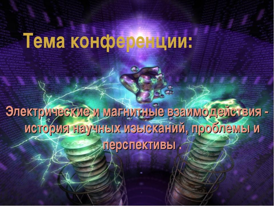 Тема конференции: Электрические и магнитные взаимодействия - история научных...