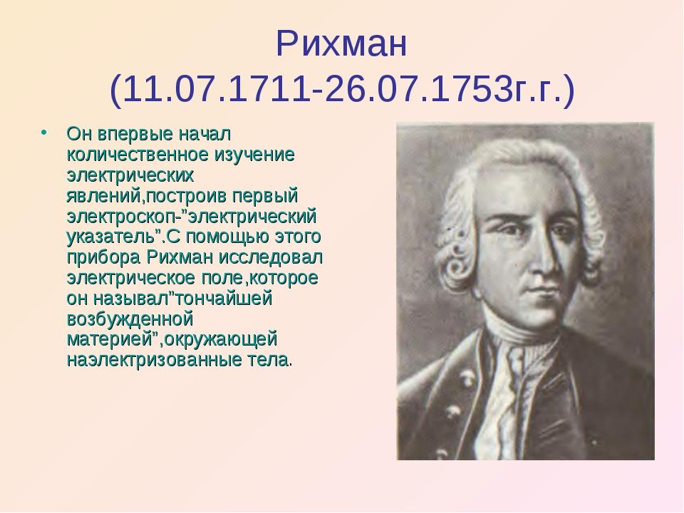 Рихман (11.07.1711-26.07.1753г.г.) Он впервые начал количественное изучение э...