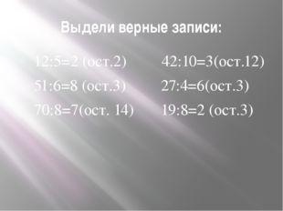 Выдели верные записи: 12:5=2 (ост.2) 42:10=3(ост.12) 51:6=8 (ост.3) 27:4=6(ос
