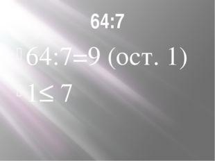 64:7 64:7=9 (ост. 1) 1≤ 7
