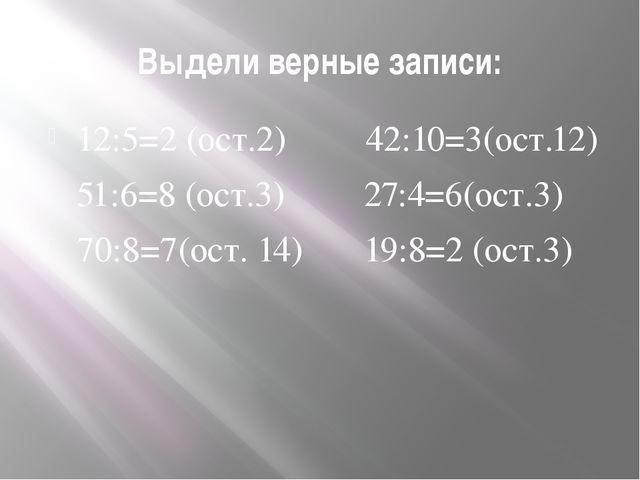 Выдели верные записи: 12:5=2 (ост.2) 42:10=3(ост.12) 51:6=8 (ост.3) 27:4=6(ос...