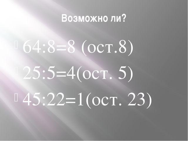 Возможно ли? 64:8=8 (ост.8) 25:5=4(ост. 5) 45:22=1(ост. 23)