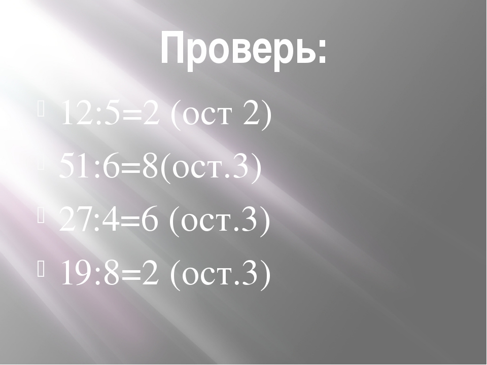 Проверь: 12:5=2 (ост 2) 51:6=8(ост.3) 27:4=6 (ост.3) 19:8=2 (ост.3)