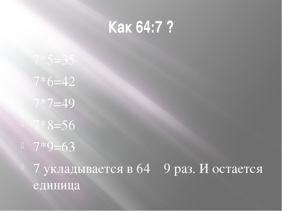 Как 64:7 ? 7*5=35 7*6=42 7*7=49 7*8=56 7*9=63 7 укладывается в 64 9 раз. И ос...