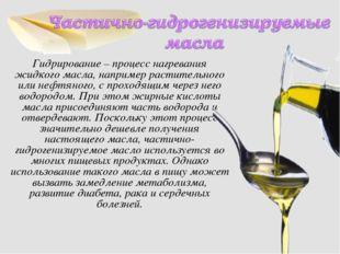 Гидрирование – процесс нагревания жидкого масла, например растительного или н