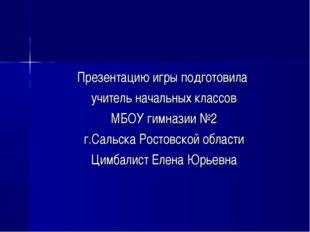 Презентацию игры подготовила учитель начальных классов МБОУ гимназии №2 г.Сал