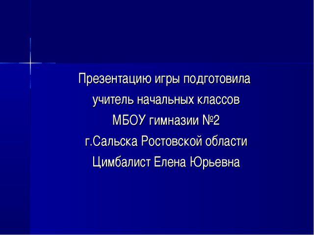 Презентацию игры подготовила учитель начальных классов МБОУ гимназии №2 г.Сал...