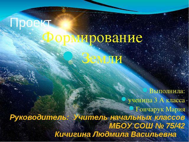 Проект Формирование Земли Выполнила: ученица 3 А класса Гончарук Мария Руково...