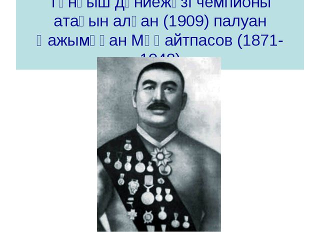 Тұнғыш дүниежүзі чемпионы атағын алған (1909) палуан Қажымұқан Мұңайтпасов (1...