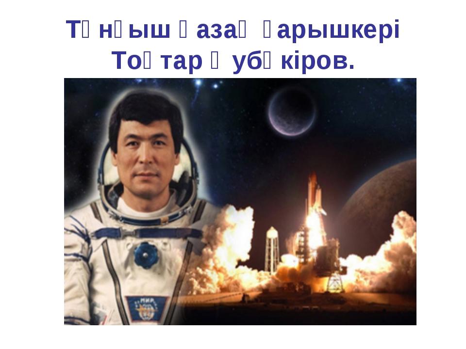 Тұнғыш қазақ ғарышкері Тоқтар Әубәкіров.