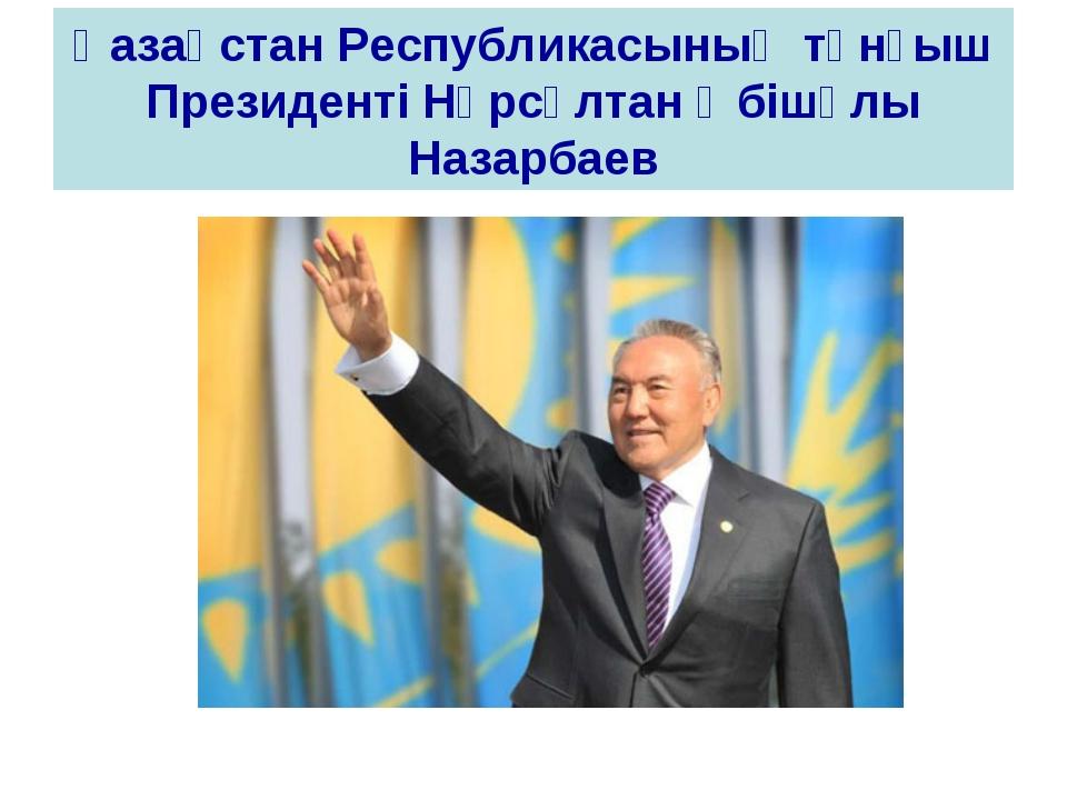 Қазақстан Республикасының тұнғыш Президенті Нұрсұлтан Әбішұлы Назарбаев