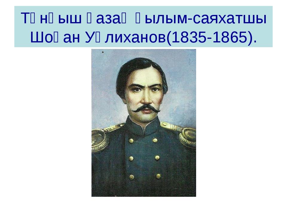 Түнғыш қазақ ғылым-саяхатшы Шоқан Уәлиханов(1835-1865).