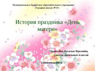 История праздника «День матери» Привалова Наталья Фроловна учитель начальных