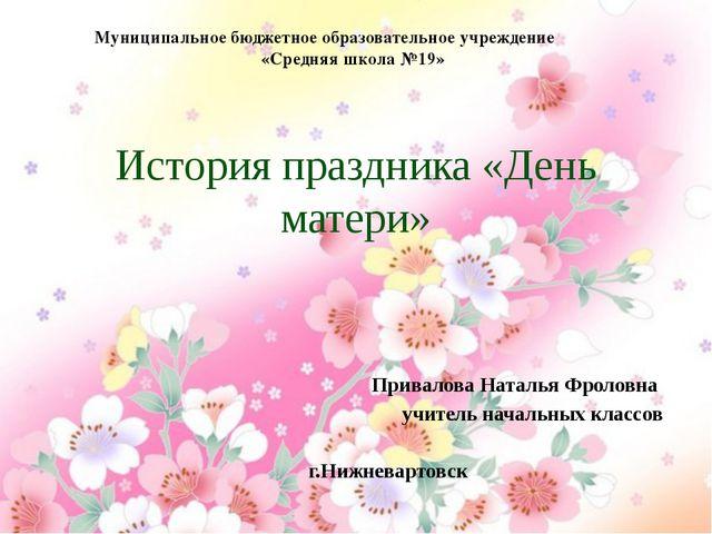 История праздника «День матери» Привалова Наталья Фроловна учитель начальных...