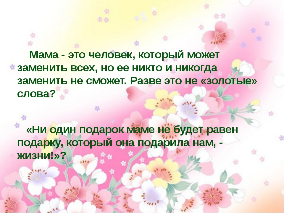Мама - это человек, который может заменить всех, но ее никто и никогда замен...