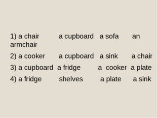 1) a chair a cupboard a sofa an armchair 2) a cooker a cupboard a sink a chai