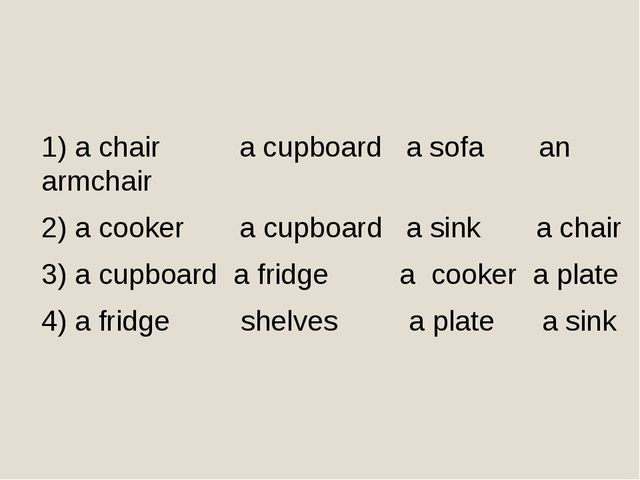 1) a chair a cupboard a sofa an armchair 2) a cooker a cupboard a sink a chai...