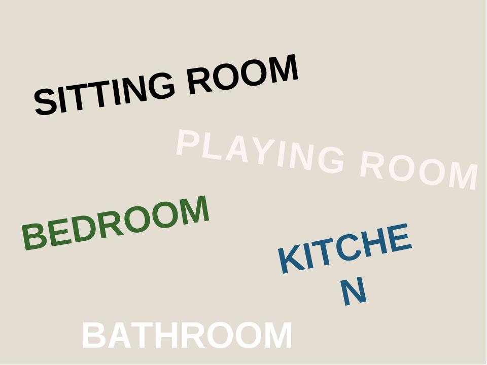 SITTING ROOM KITCHEN PLAYING ROOM BEDROOM BATHROOM