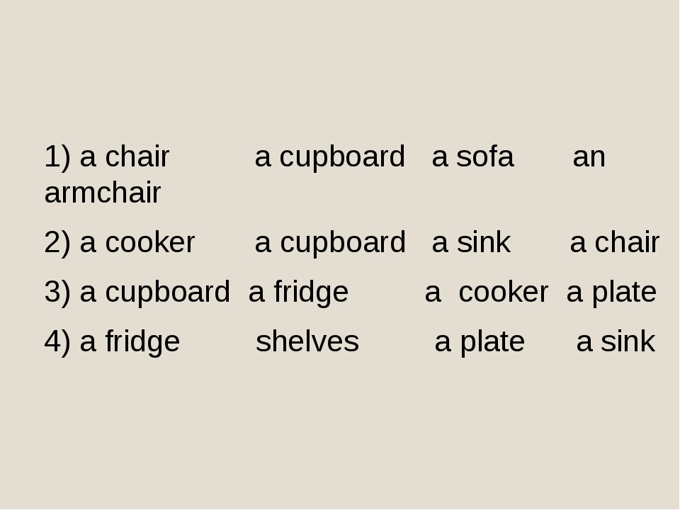 1) a chair a cupboard a sofa an armchair 2) a cooker a cupboard a sink a chai...