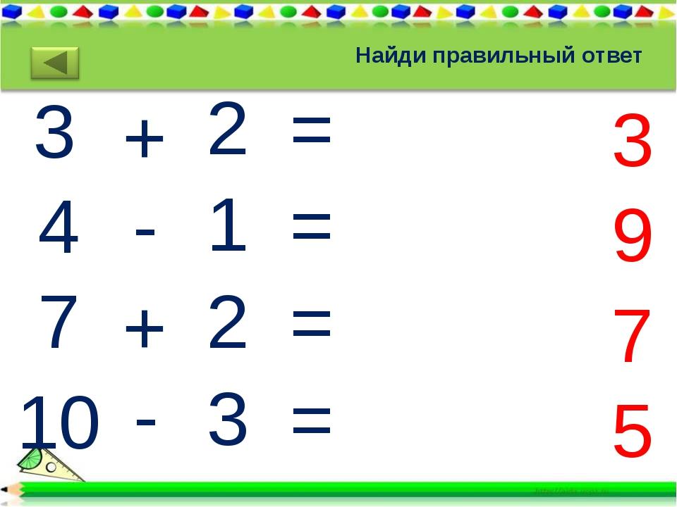 Найди правильный ответ 3 4 7 10 + - + - 2= 1= 2= 3= 3 9 7 5