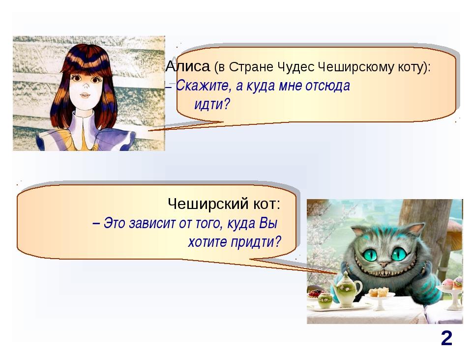 Алиса (в Стране Чудес Чеширскому коту): – Скажите, а куда мне отсюда  идти?...