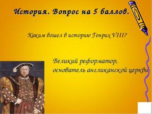 История. Вопрос на 5 баллов. Каким вошел в историю Генрих VIII? Великий рефор