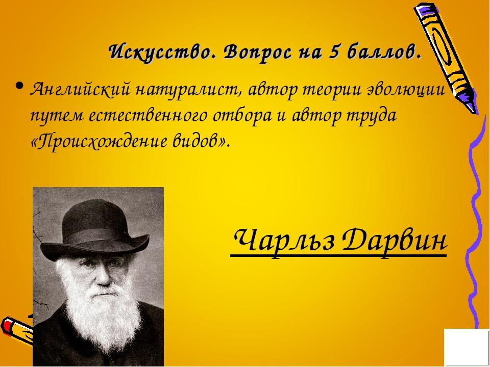 Искусство. Вопрос на 5 баллов. Английский натуралист, автор теории эволюции п...