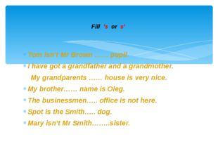 Tom isn't Mr Brown …… pupil. I have got a grandfather and a grandmother. My g