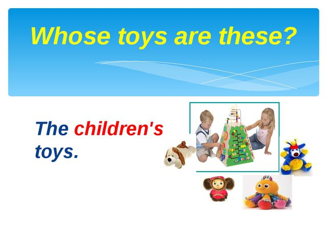 The children's toys. Whose toys are these?