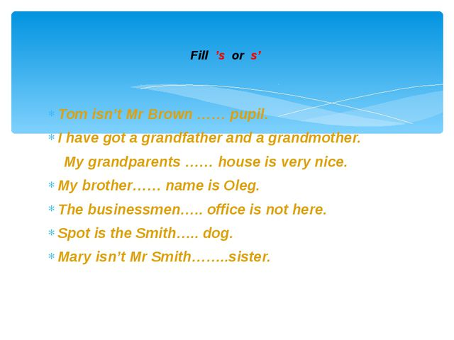 Tom isn't Mr Brown …… pupil. I have got a grandfather and a grandmother. My g...