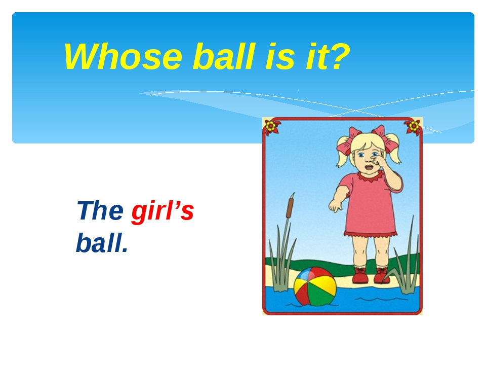 The girl's ball. Whose ball is it?