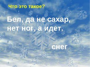 Что это такое? Бел, да не сахар, нет ног, а идет. снег