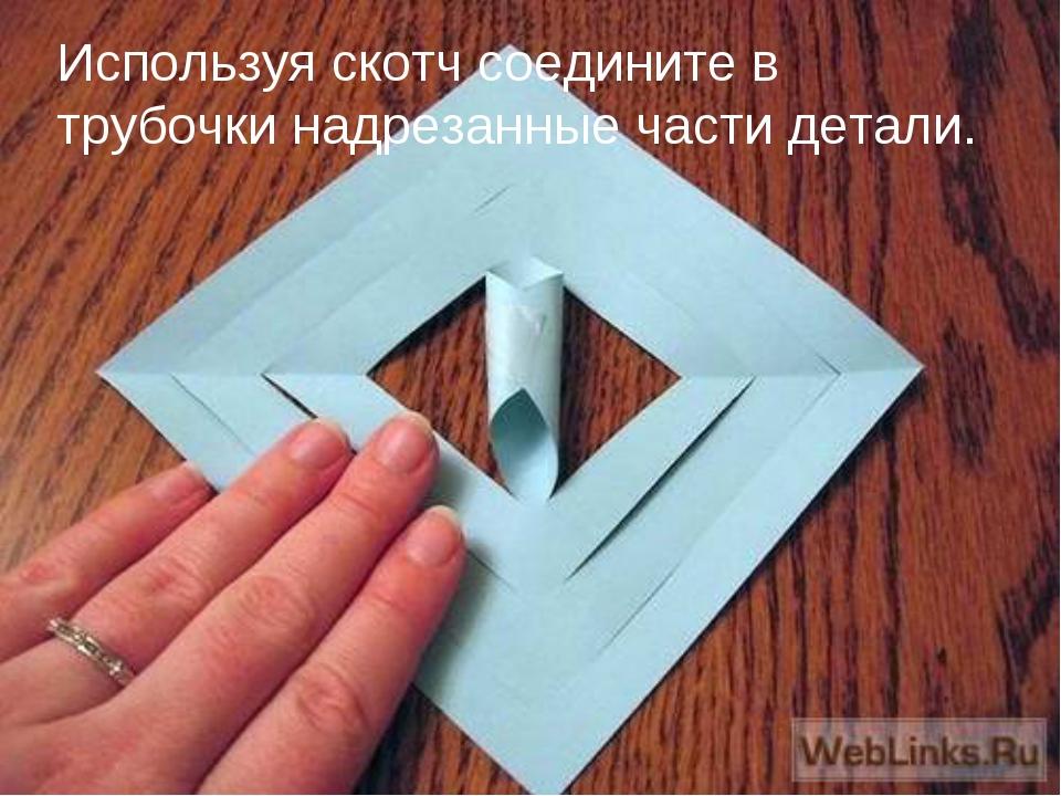 Используя скотч соедините в трубочки надрезанные части детали.