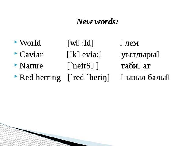 New words: World [wә:ld] әлем Caviar [`kәevia:] уылдырық Nature [`neitSә] таб...