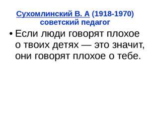 Сухомлинский В. А (1918-1970) советский педагог Если люди говорят плохое о тв