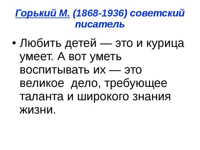 Горький М. (1868-1936) советский писатель Любить детей — это и курица умеет....