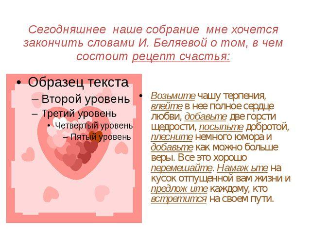 Сегодняшнее наше собрание мне хочется закончить словами И. Беляевой о том, в...