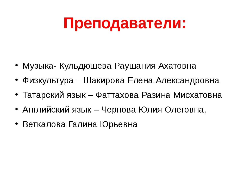 Преподаватели: Музыка- Кульдюшева Раушания Ахатовна Физкультура – Шакирова Ел...