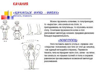 КАЧАНИЯ «КАЧАТЬСЯ ВНИЗ - ВВЕРХ» Мягкость, плавность Можно пружинить коленям