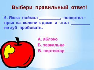 Выбери правильный ответ! 6. Яшка поймал _________, повертел – прыг на колени