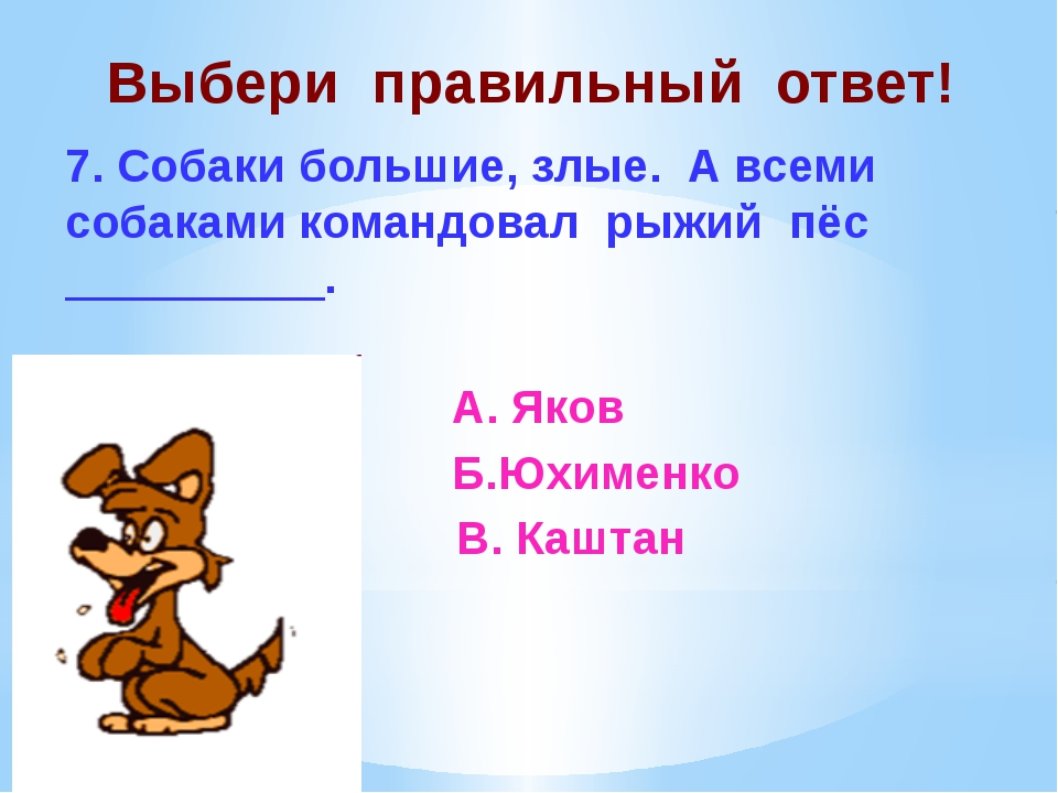 Выбери правильный ответ! 7. Собаки большие, злые. А всеми собаками командовал...