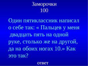 Заморочки 100 Один пятиклассник написал о себе так: « Пальцев у меня двадцать